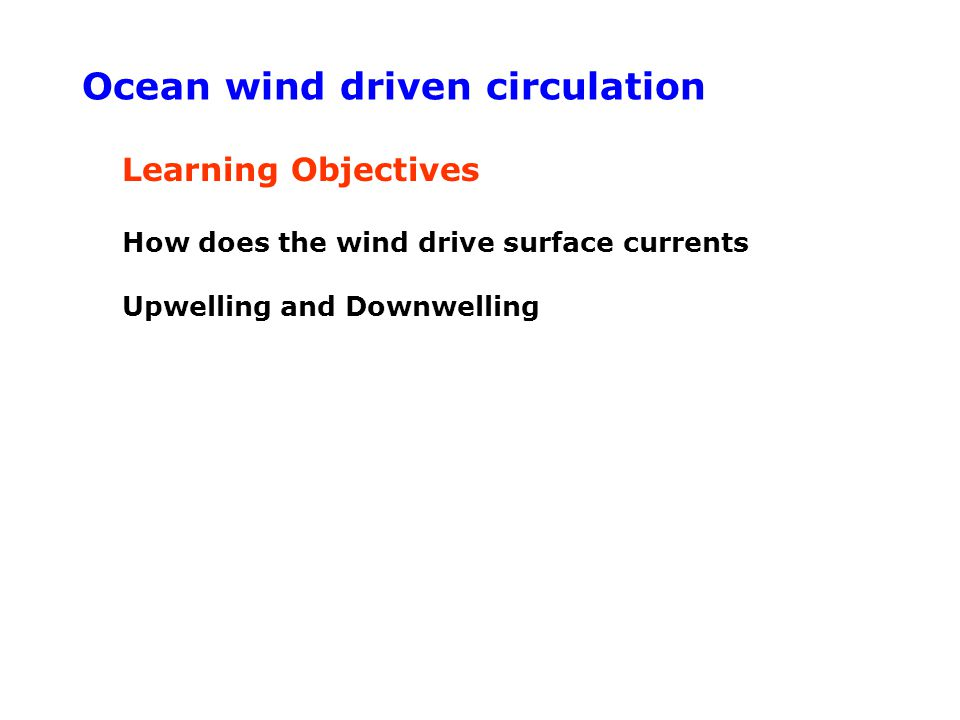 Learning Objectives How does the wind drive surface currents Upwelling and Downwelling Ocean wind driven circulation