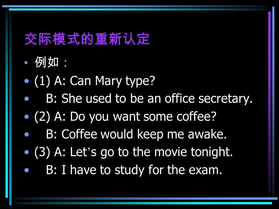 交际模式的重新认定 例如: (1) A: Can Mary type. B: She used to be an office secretary.