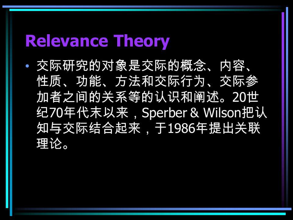 Relevance Theory 交际研究的对象是交际的概念、内容、 性质、功能、方法和交际行为、交际参 加者之间的关系等的认识和阐述。 20 世 纪 70 年代末以来, Sperber & Wilson 把认 知与交际结合起来,于 1986 年提出关联 理论。