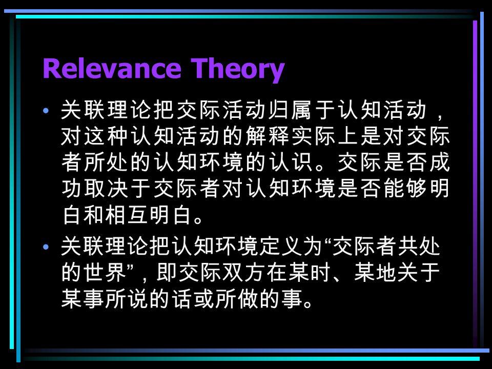 Relevance Theory 关联理论把交际活动归属于认知活动, 对这种认知活动的解释实际上是对交际 者所处的认知环境的认识。交际是否成 功取决于交际者对认知环境是否能够明 白和相互明白。 关联理论把认知环境定义为 交际者共处 的世界 ,即交际双方在某时、某地关于 某事所说的话或所做的事。