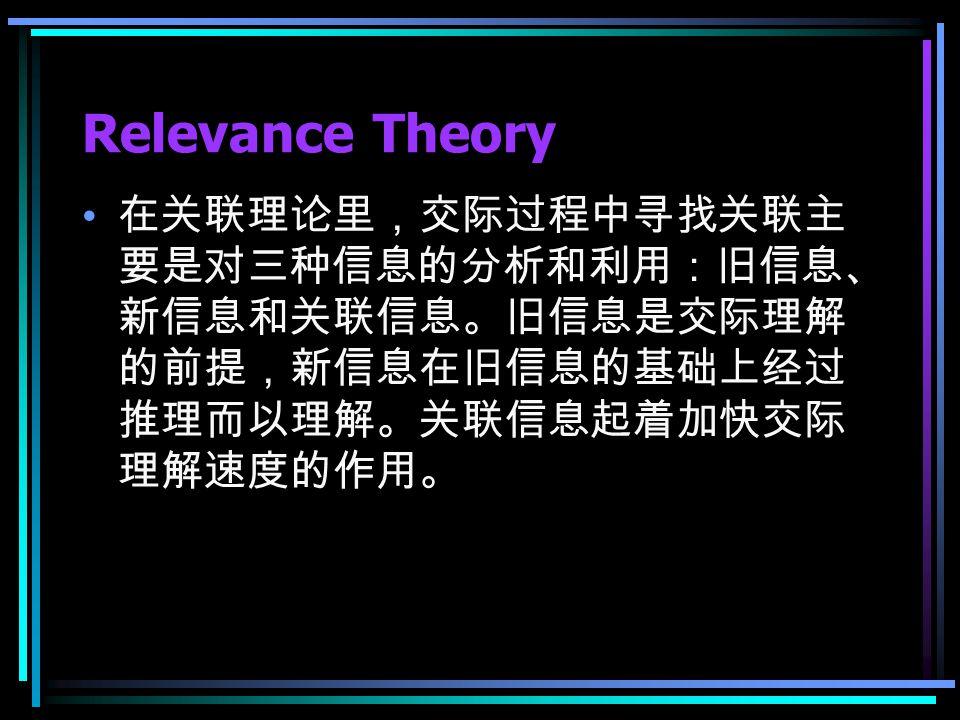 Relevance Theory 在关联理论里,交际过程中寻找关联主 要是对三种信息的分析和利用:旧信息、 新信息和关联信息。旧信息是交际理解 的前提,新信息在旧信息的基础上经过 推理而以理解。关联信息起着加快交际 理解速度的作用。