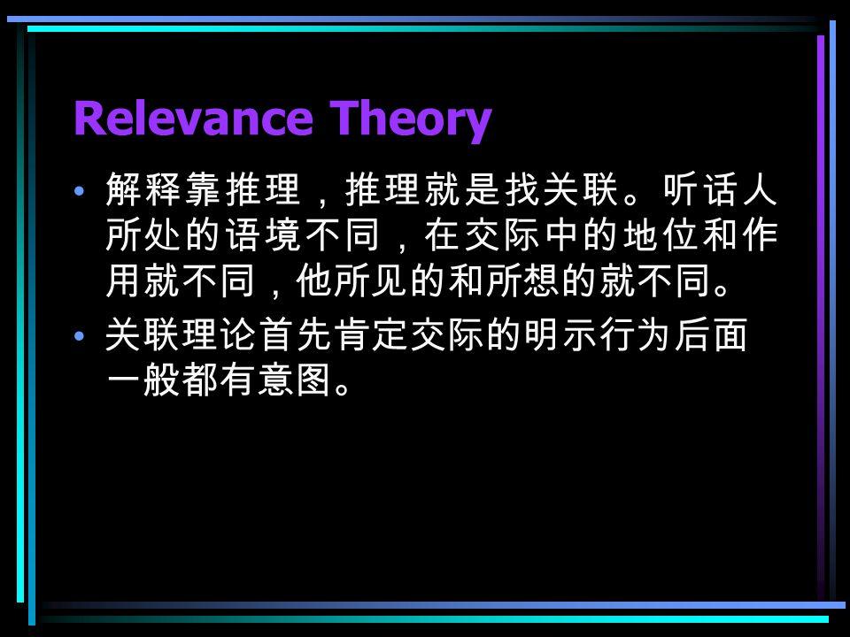 Relevance Theory 解释靠推理,推理就是找关联。听话人 所处的语境不同,在交际中的地位和作 用就不同,他所见的和所想的就不同。 关联理论首先肯定交际的明示行为后面 一般都有意图。