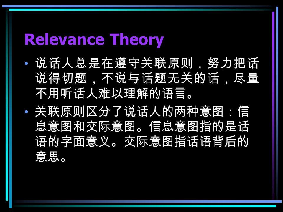 Relevance Theory 说话人总是在遵守关联原则,努力把话 说得切题,不说与话题无关的话,尽量 不用听话人难以理解的语言。 关联原则区分了说话人的两种意图:信 息意图和交际意图。信息意图指的是话 语的字面意义。交际意图指话语背后的 意思。