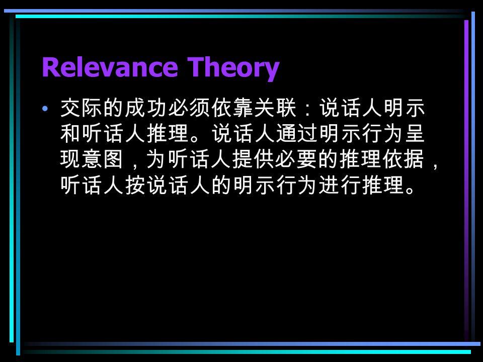 Relevance Theory 交际的成功必须依靠关联:说话人明示 和听话人推理。说话人通过明示行为呈 现意图,为听话人提供必要的推理依据, 听话人按说话人的明示行为进行推理。