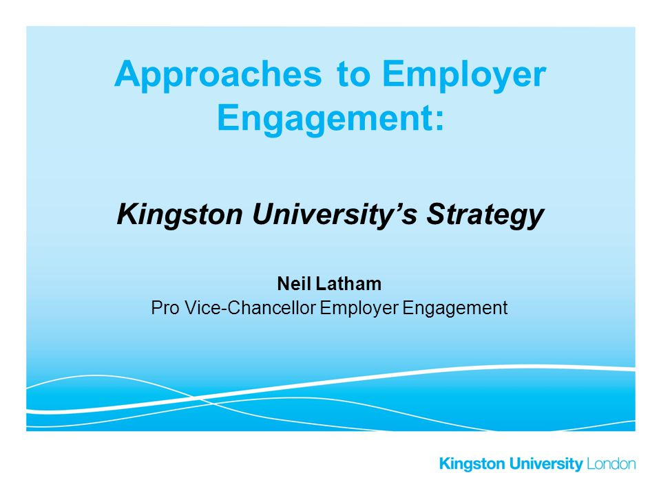 Approaches to Employer Engagement: Kingston University's Strategy Neil Latham Pro Vice-Chancellor Employer Engagement