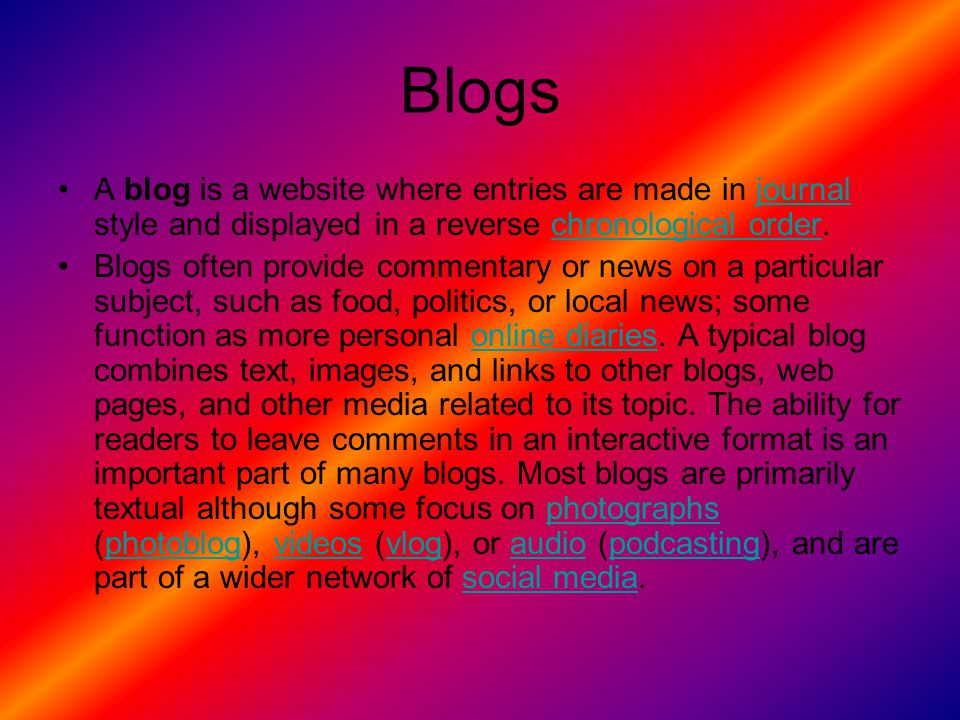 Blogs A blog is a website where entries are made in journal style and displayed in a reverse chronological order.journalchronological order Blogs often provide commentary or news on a particular subject, such as food, politics, or local news; some function as more personal online diaries.