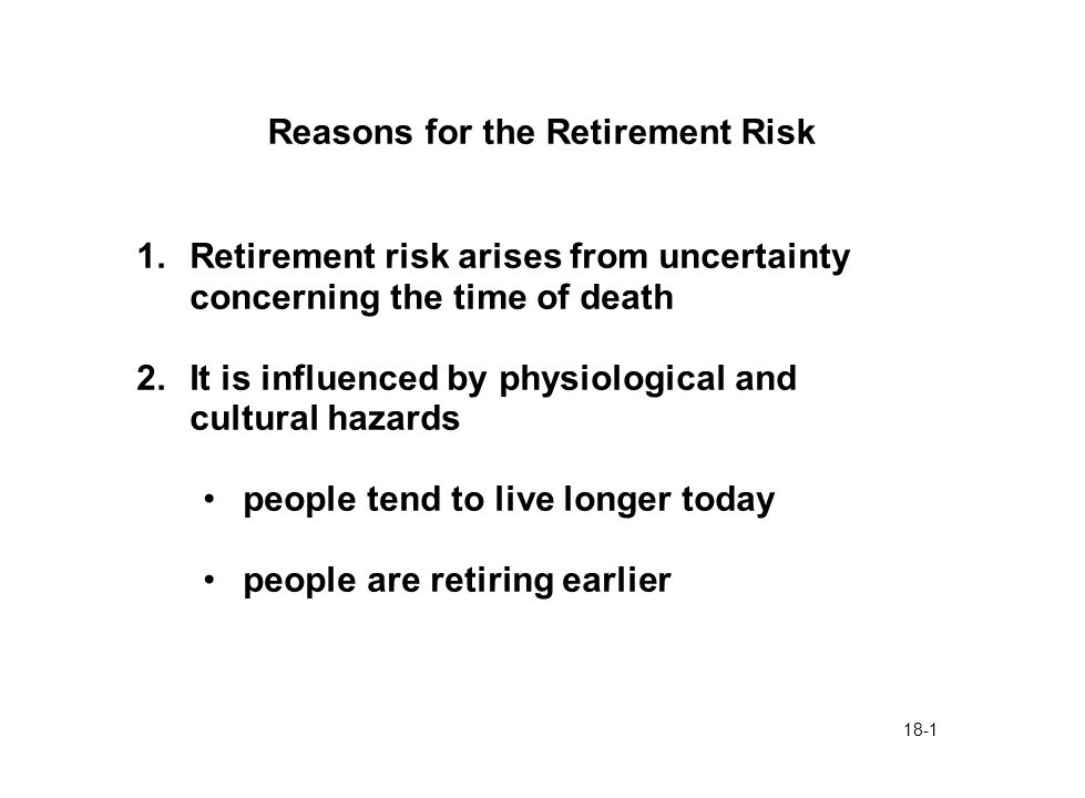 18-1 Reasons for the Retirement Risk 1.Retirement risk arises from uncertainty concerning the time of death 2.It is influenced by physiological and cultural hazards people tend to live longer today people are retiring earlier