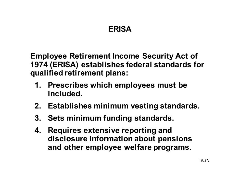 18-13 ERISA Employee Retirement Income Security Act of 1974 (ERISA) establishes federal standards for qualified retirement plans: 1.Prescribes which employees must be included.