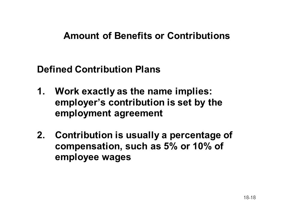 18-18 Amount of Benefits or Contributions Defined Contribution Plans 1.Work exactly as the name implies: employer's contribution is set by the employment agreement 2.Contribution is usually a percentage of compensation, such as 5% or 10% of employee wages