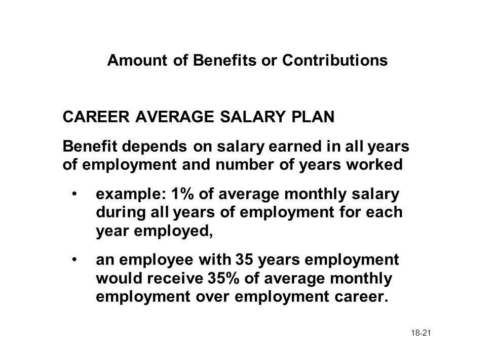 18-21 Amount of Benefits or Contributions CAREER AVERAGE SALARY PLAN Benefit depends on salary earned in all years of employment and number of years worked example: 1% of average monthly salary during all years of employment for each year employed, an employee with 35 years employment would receive 35% of average monthly employment over employment career.