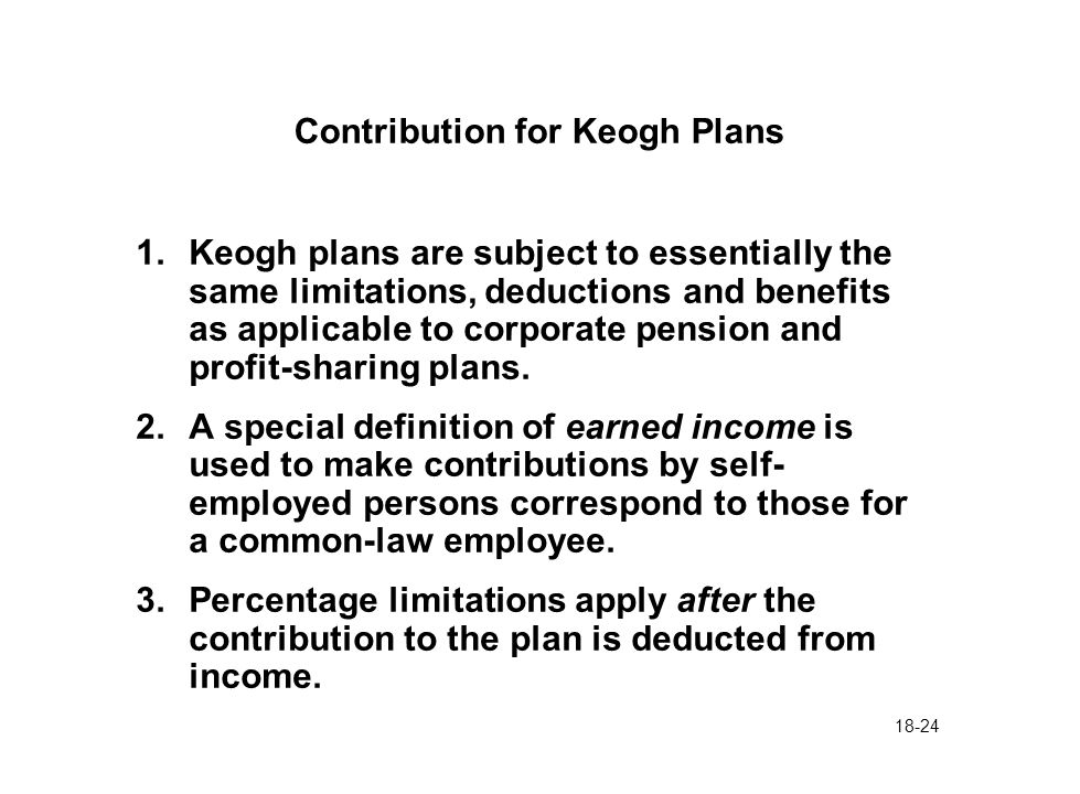 18-24 Contribution for Keogh Plans 1.Keogh plans are subject to essentially the same limitations, deductions and benefits as applicable to corporate pension and profit-sharing plans.