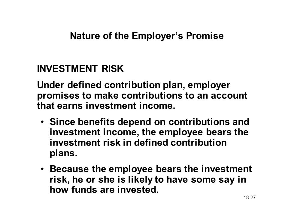 18-27 Nature of the Employer's Promise INVESTMENT RISK Under defined contribution plan, employer promises to make contributions to an account that earns investment income.