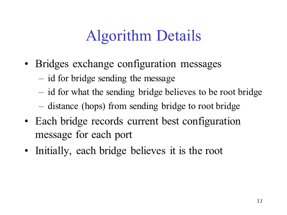 13 Algorithm Details Bridges exchange configuration messages –id for bridge sending the message –id for what the sending bridge believes to be root bridge –distance (hops) from sending bridge to root bridge Each bridge records current best configuration message for each port Initially, each bridge believes it is the root