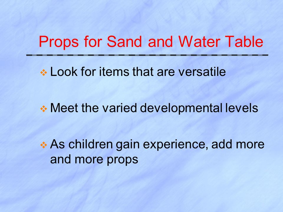 Props for Sand and Water Table  Look for items that are versatile  Meet the varied developmental levels  As children gain experience, add more and more props