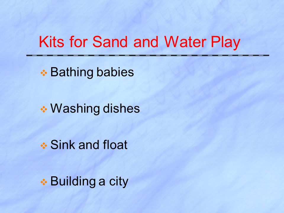 Kits for Sand and Water Play  Bathing babies  Washing dishes  Sink and float  Building a city