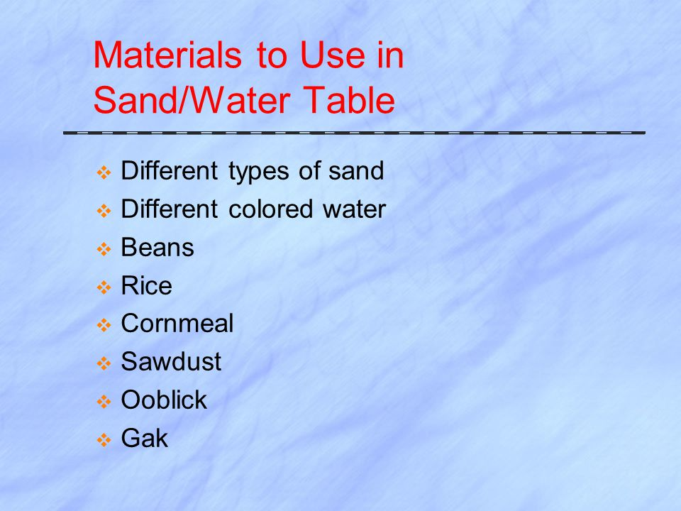 Materials to Use in Sand/Water Table  Different types of sand  Different colored water  Beans  Rice  Cornmeal  Sawdust  Ooblick  Gak