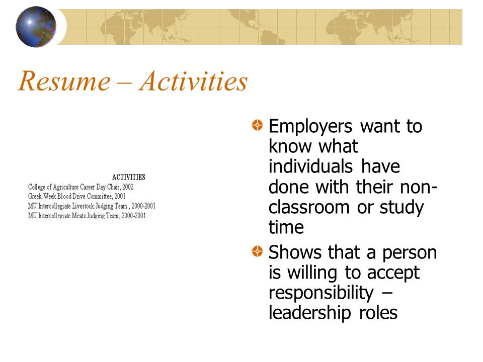 Resume – Activities Employers want to know what individuals have done with their non- classroom or study time Shows that a person is willing to accept responsibility – leadership roles