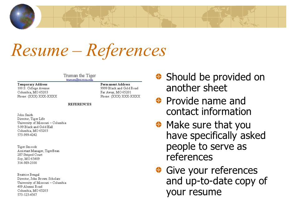 Resume – References Should be provided on another sheet Provide name and contact information Make sure that you have specifically asked people to serve as references Give your references and up-to-date copy of your resume