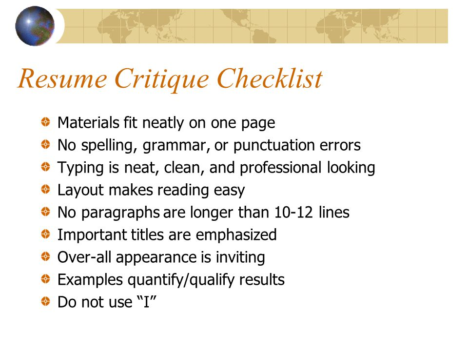 Resume Critique Checklist Materials fit neatly on one page No spelling, grammar, or punctuation errors Typing is neat, clean, and professional looking Layout makes reading easy No paragraphs are longer than lines Important titles are emphasized Over-all appearance is inviting Examples quantify/qualify results Do not use I