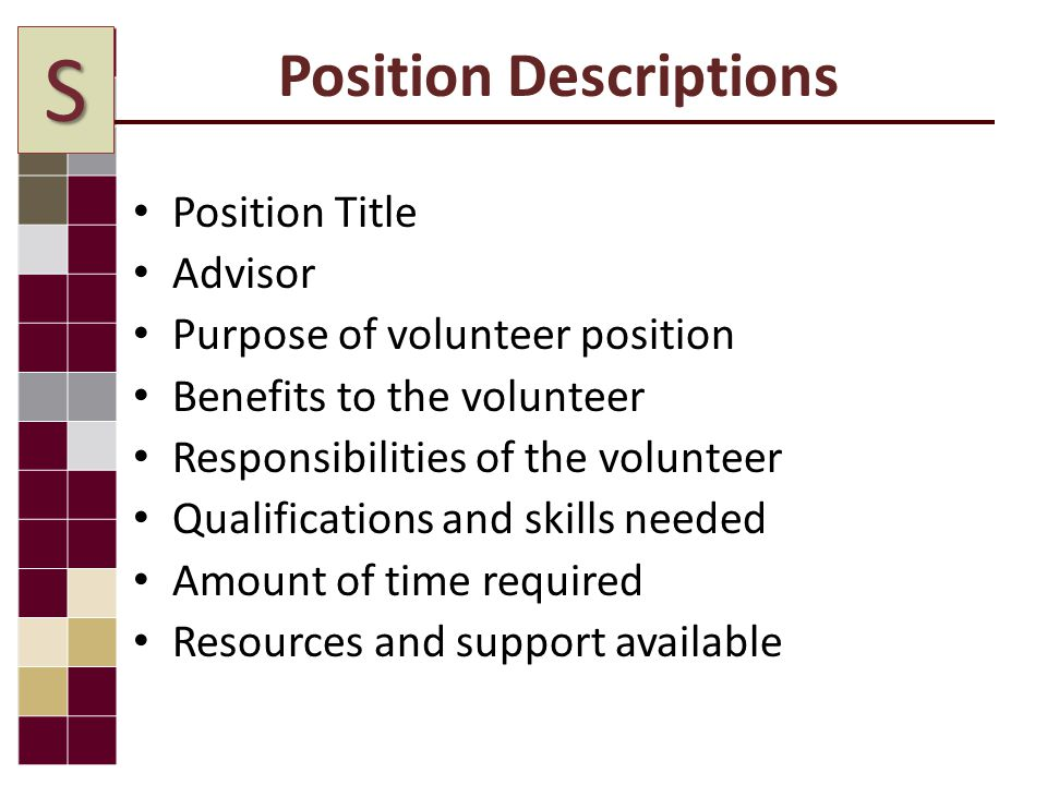 Position Descriptions Position Title Advisor Purpose of volunteer position Benefits to the volunteer Responsibilities of the volunteer Qualifications and skills needed Amount of time required Resources and support available S