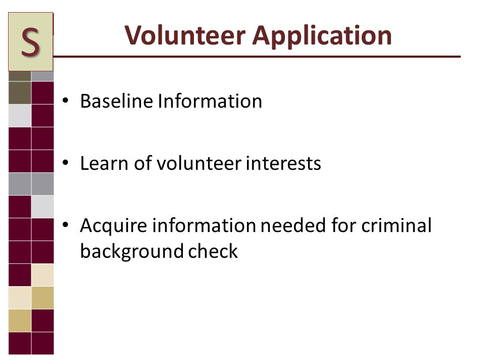 Volunteer Application Baseline Information Learn of volunteer interests Acquire information needed for criminal background check S