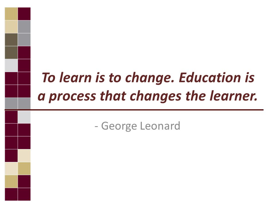 To learn is to change. Education is a process that changes the learner. - George Leonard