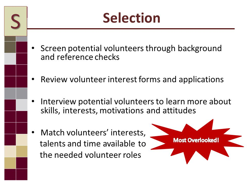 Selection Screen potential volunteers through background and reference checks Review volunteer interest forms and applications Interview potential volunteers to learn more about skills, interests, motivations and attitudes Match volunteers' interests, talents and time available to the needed volunteer roles S