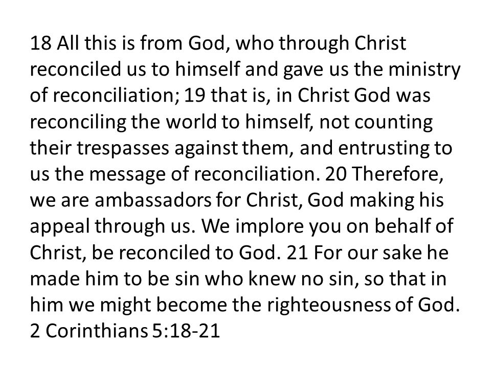 18 All this is from God, who through Christ reconciled us to himself and gave us the ministry of reconciliation; 19 that is, in Christ God was reconciling the world to himself, not counting their trespasses against them, and entrusting to us the message of reconciliation.