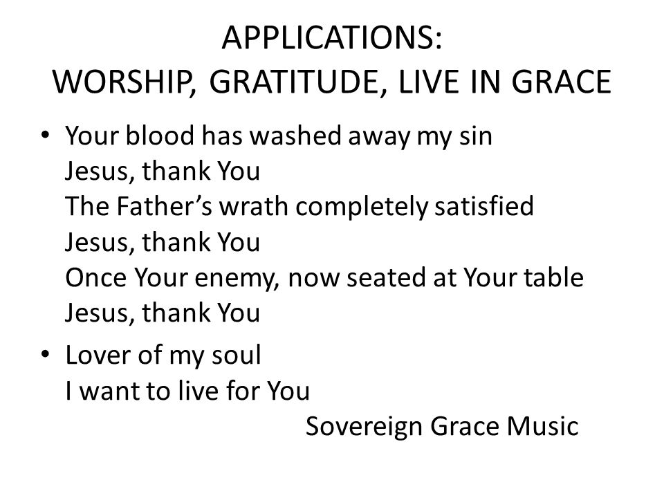 APPLICATIONS: WORSHIP, GRATITUDE, LIVE IN GRACE Your blood has washed away my sin Jesus, thank You The Father's wrath completely satisfied Jesus, thank You Once Your enemy, now seated at Your table Jesus, thank You Lover of my soul I want to live for You Sovereign Grace Music