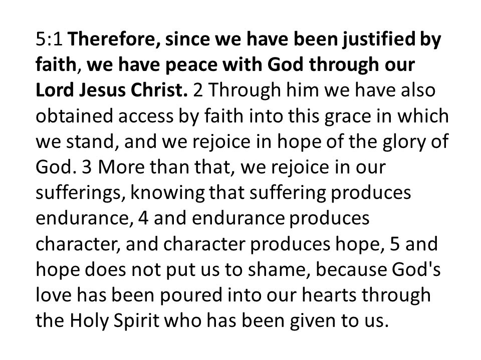 5:1 Therefore, since we have been justified by faith, we have peace with God through our Lord Jesus Christ.