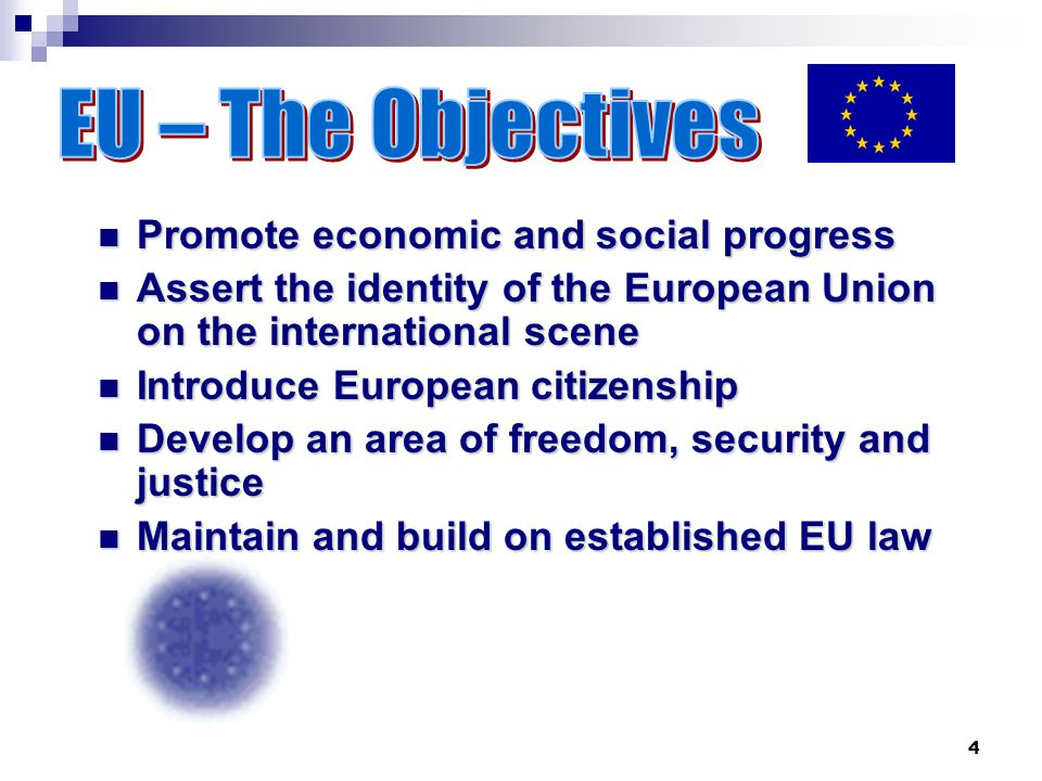 4 Promote economic and social progress Promote economic and social progress Assert the identity of the European Union on the international scene Assert the identity of the European Union on the international scene Introduce European citizenship Introduce European citizenship Develop an area of freedom, security and justice Develop an area of freedom, security and justice Maintain and build on established EU law Maintain and build on established EU law