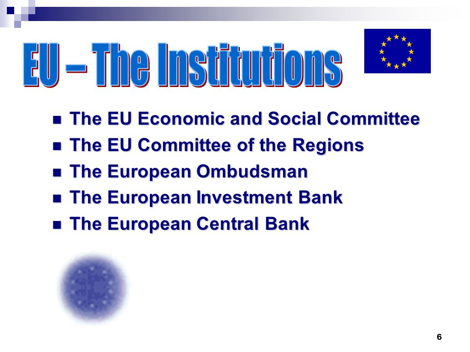 6 The EU Economic and Social Committee The EU Economic and Social Committee The EU Committee of the Regions The EU Committee of the Regions The European Ombudsman The European Ombudsman The European Investment Bank The European Investment Bank The European Central Bank The European Central Bank