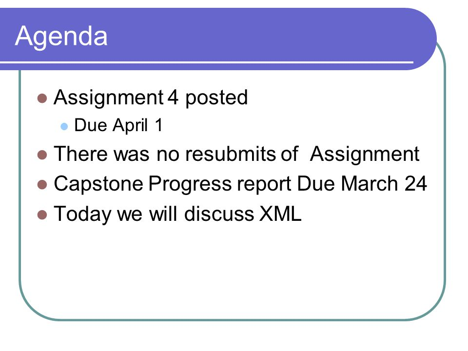 Agenda Assignment 4 posted Due April 1 There was no resubmits of Assignment Capstone Progress report Due March 24 Today we will discuss XML