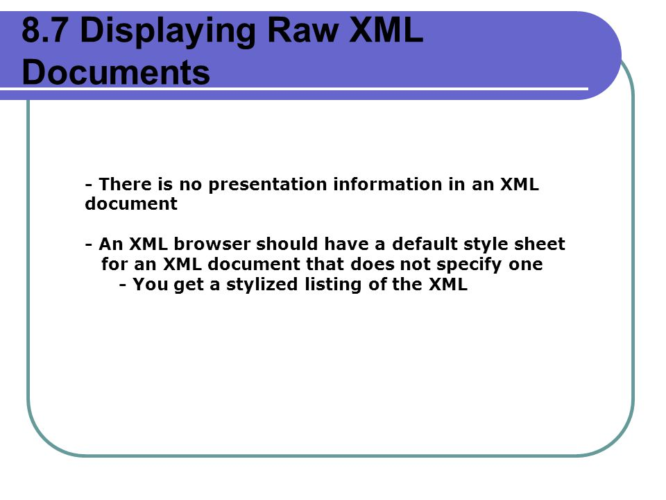 8.7 Displaying Raw XML Documents - There is no presentation information in an XML document - An XML browser should have a default style sheet for an XML document that does not specify one - You get a stylized listing of the XML