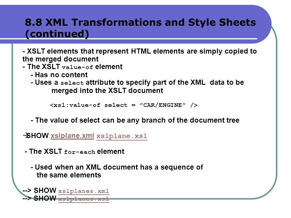 - XSLT elements that represent HTML elements are simply copied to the merged document - The XSLT value-of element - Has no content - Uses a select attribute to specify part of the XML data to be merged into the XSLT document - The value of select can be any branch of the document tree  SHOW xslplane.xml xslplane.xslxslplane.xml xslplane.xsl - The XSLT for-each element - Used when an XML document has a sequence of the same elements --> SHOW xslplanes.xml xslplanes.xml --> SHOW xslplanes.xsl xslplanes.xsl 8.8 XML Transformations and Style Sheets (continued)