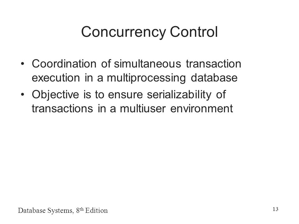 Database Systems, 8 th Edition 13 Concurrency Control Coordination of simultaneous transaction execution in a multiprocessing database Objective is to ensure serializability of transactions in a multiuser environment