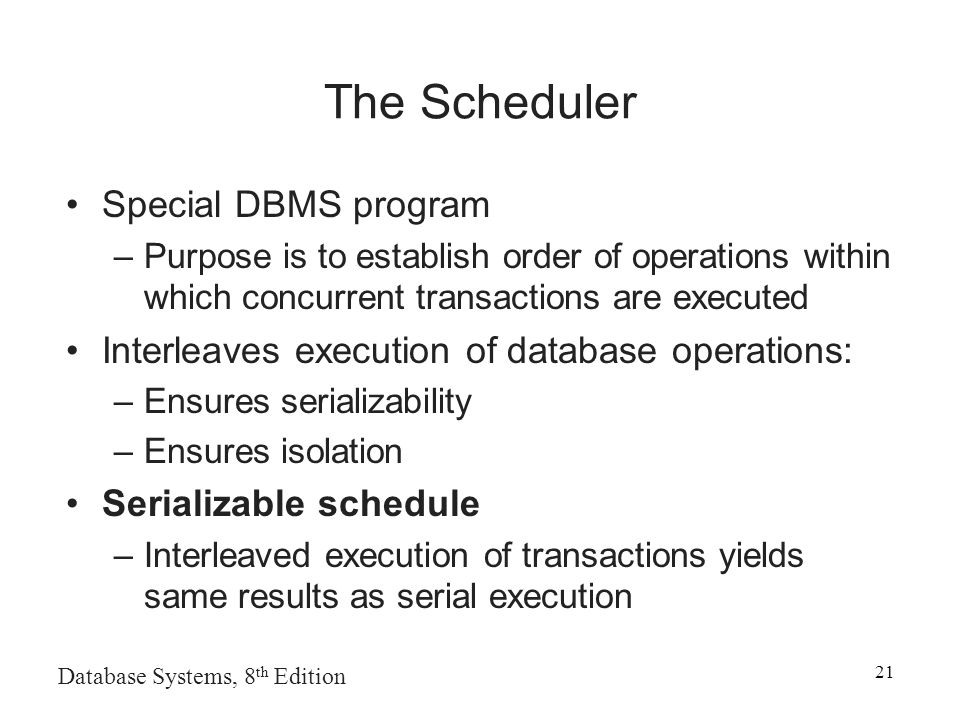 Database Systems, 8 th Edition 21 The Scheduler Special DBMS program –Purpose is to establish order of operations within which concurrent transactions are executed Interleaves execution of database operations: –Ensures serializability –Ensures isolation Serializable schedule –Interleaved execution of transactions yields same results as serial execution