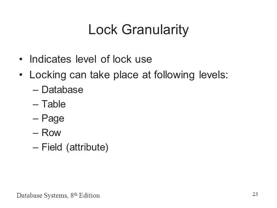 Database Systems, 8 th Edition 23 Lock Granularity Indicates level of lock use Locking can take place at following levels: –Database –Table –Page –Row –Field (attribute)