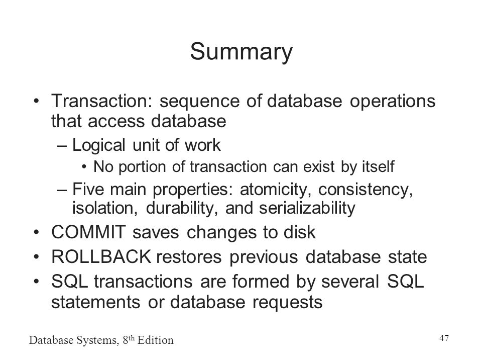 Database Systems, 8 th Edition 47 Summary Transaction: sequence of database operations that access database –Logical unit of work No portion of transaction can exist by itself –Five main properties: atomicity, consistency, isolation, durability, and serializability COMMIT saves changes to disk ROLLBACK restores previous database state SQL transactions are formed by several SQL statements or database requests