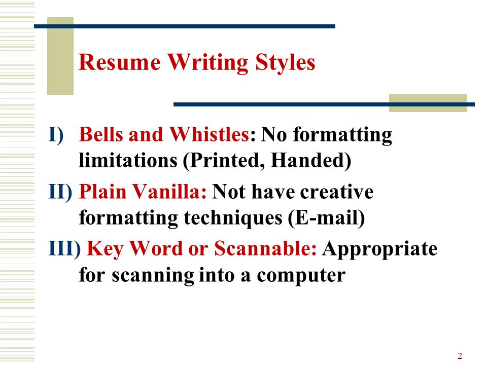 2 Resume Writing Styles I)Bells And Whistles: No Formatting Limitations  (Printed, Handed) II)Plain Vanilla: Not Have Creative Formatting Techniques  (E Mail) ...