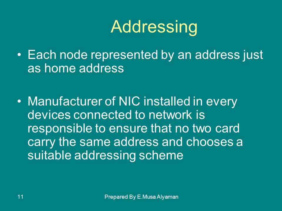 Prepared By E.Musa Alyaman11 Addressing Each node represented by an address just as home address Manufacturer of NIC installed in every devices connected to network is responsible to ensure that no two card carry the same address and chooses a suitable addressing scheme
