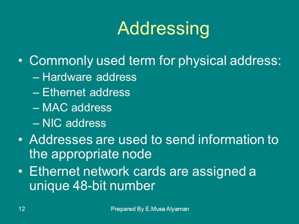 Prepared By E.Musa Alyaman12 Addressing Commonly used term for physical address: –Hardware address –Ethernet address –MAC address –NIC address Addresses are used to send information to the appropriate node Ethernet network cards are assigned a unique 48-bit number