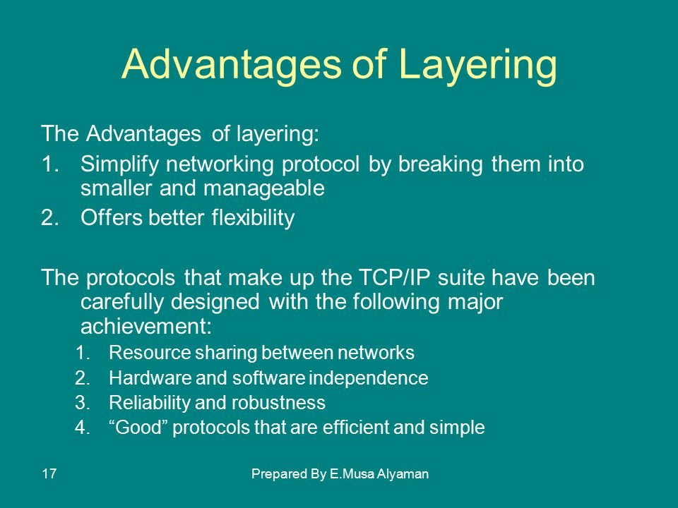 Prepared By E.Musa Alyaman17 Advantages of Layering The Advantages of layering: 1.Simplify networking protocol by breaking them into smaller and manageable 2.Offers better flexibility The protocols that make up the TCP/IP suite have been carefully designed with the following major achievement: 1.Resource sharing between networks 2.Hardware and software independence 3.Reliability and robustness 4. Good protocols that are efficient and simple