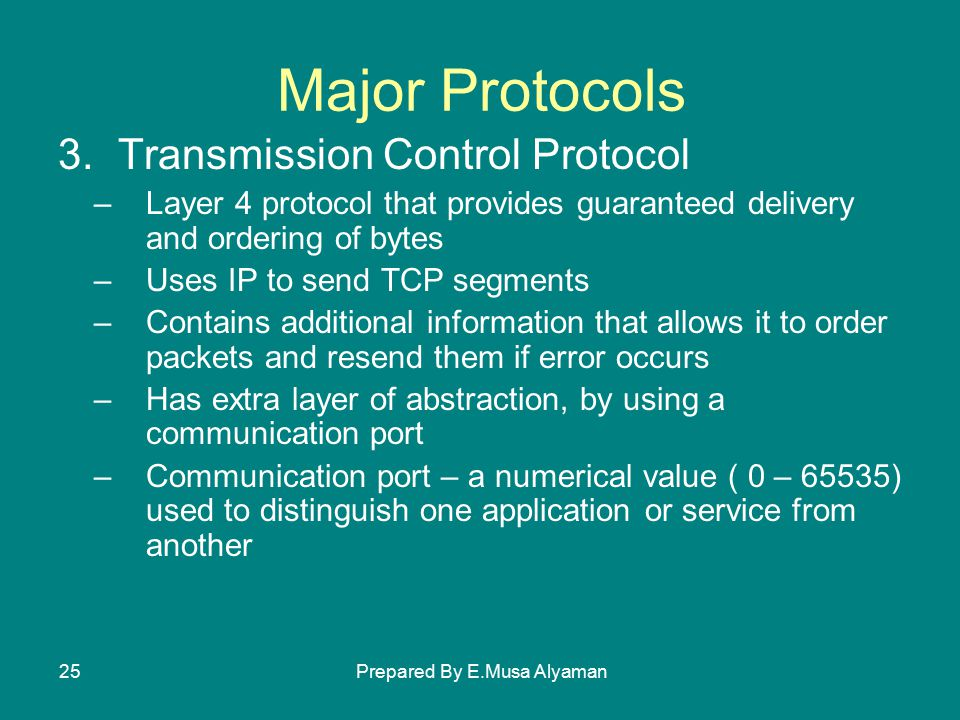 Prepared By E.Musa Alyaman25 Major Protocols 3.Transmission Control Protocol –Layer 4 protocol that provides guaranteed delivery and ordering of bytes –Uses IP to send TCP segments –Contains additional information that allows it to order packets and resend them if error occurs –Has extra layer of abstraction, by using a communication port –Communication port – a numerical value ( 0 – 65535) used to distinguish one application or service from another