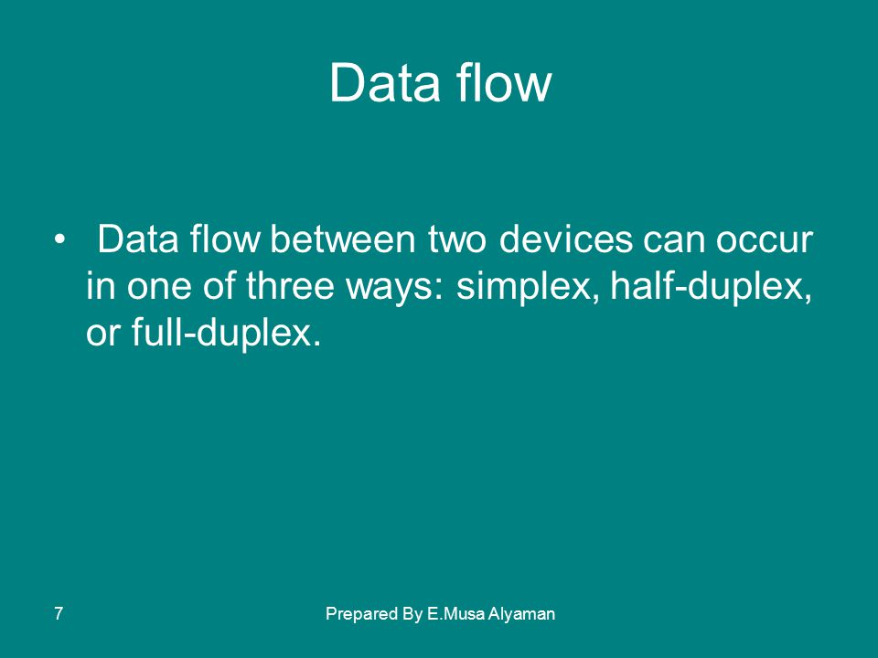 Prepared By E.Musa Alyaman7 Data flow Data flow between two devices can occur in one of three ways: simplex, half-duplex, or full-duplex.