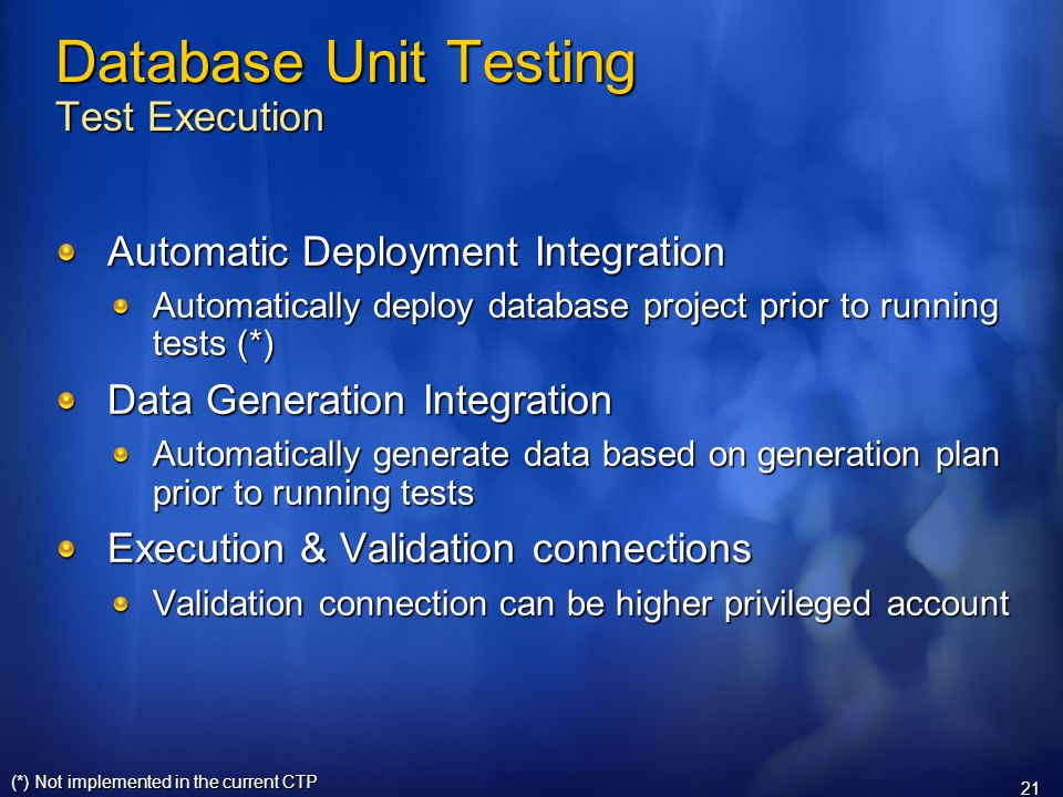 21 Database Unit Testing Test Execution Automatic Deployment Integration Automatically deploy database project prior to running tests (*) Data Generation Integration Automatically generate data based on generation plan prior to running tests Execution & Validation connections Validation connection can be higher privileged account (*) Not implemented in the current CTP