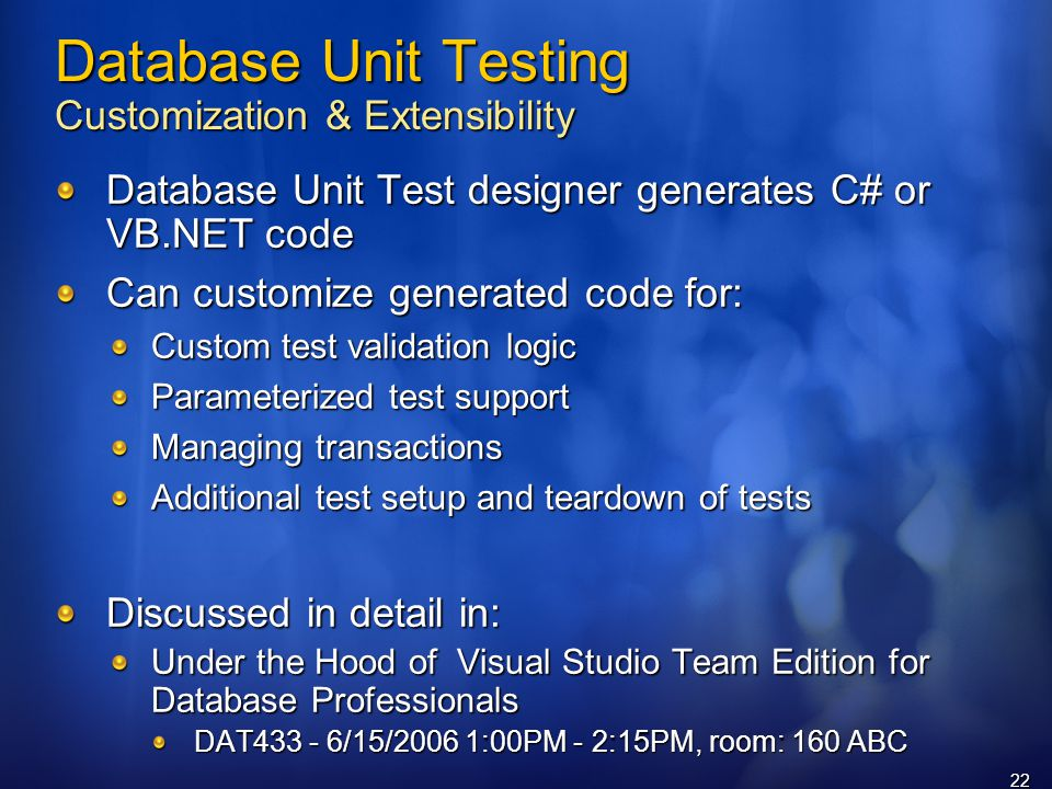 22 Database Unit Testing Customization & Extensibility Database Unit Test designer generates C# or VB.NET code Can customize generated code for: Custom test validation logic Parameterized test support Managing transactions Additional test setup and teardown of tests Discussed in detail in: Under the Hood of Visual Studio Team Edition for Database Professionals DAT /15/2006 1:00PM - 2:15PM, room: 160 ABC