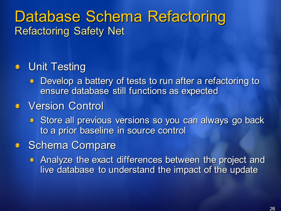 26 Database Schema Refactoring Refactoring Safety Net Unit Testing Develop a battery of tests to run after a refactoring to ensure database still functions as expected Version Control Store all previous versions so you can always go back to a prior baseline in source control Schema Compare Analyze the exact differences between the project and live database to understand the impact of the update