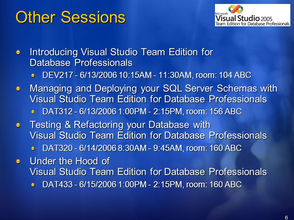 6 Other Sessions Introducing Visual Studio Team Edition for Database Professionals DEV /13/ :15AM - 11:30AM, room: 104 ABC Managing and Deploying your SQL Server Schemas with Visual Studio Team Edition for Database Professionals DAT /13/2006 1:00PM - 2:15PM, room: 156 ABC Testing & Refactoring your Database with Visual Studio Team Edition for Database Professionals DAT /14/2006 8:30AM - 9:45AM, room: 160 ABC Under the Hood of Visual Studio Team Edition for Database Professionals DAT /15/2006 1:00PM - 2:15PM, room: 160 ABC