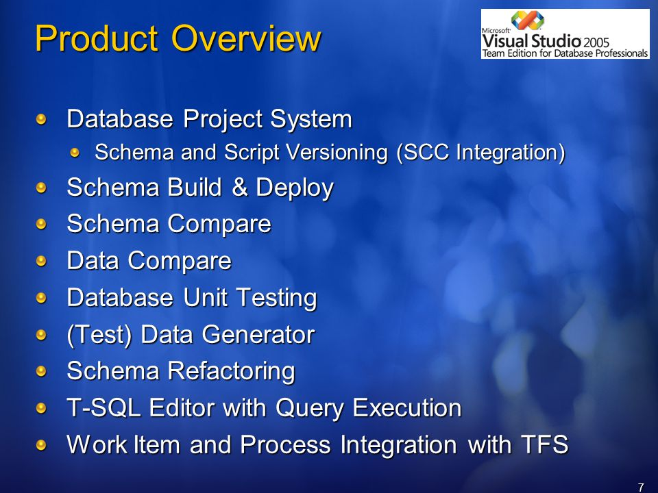 7 Product Overview Database Project System Schema and Script Versioning (SCC Integration) Schema Build & Deploy Schema Compare Data Compare Database Unit Testing (Test) Data Generator Schema Refactoring T-SQL Editor with Query Execution Work Item and Process Integration with TFS